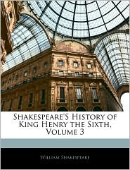 Shakespeare's History Of King Henry The Sixth, Volume 3 - William Shakespeare