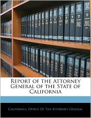 Report of the Attorney General of the State of California - Created by California. Office California. Office Of The Attorney Gener