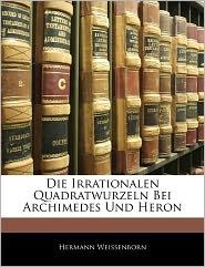 Die Irrationalen Quadratwurzeln Bei Archimedes Und Heron - Hermann Weissenborn
