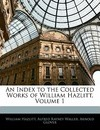 An Index to the Collected Works of William Hazlitt, Volume 1 - William Hazlitt