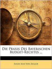 Die Praxis Des Bayerischen Budget-Rechtes. - Eugen Max Von Ziegler