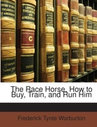 Warburton, Frederick Tynte: The Race Horse, How to Buy, Train, and Run Him