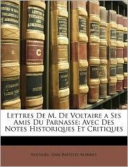 Lettres de M. de Voltaire a ses amis du Parnasse avec des notes historiques et critiques - Voltaire, Jean Baptiste Robinet