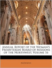 Annual Report of the Woman'S Presbyterian Board of Missions of the Northwest, Volume 16 - Anonymous