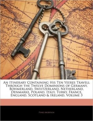 An Itinerary Containing His Ten Yeeres Travell Through The Twelve Dominions Of Germany, Bohmerland, Sweitzerland, Netherland, Denmarke, Poland, Italy, Turky, France, England, Scotland & Ireland, Volume 3 - Fynes Moryson