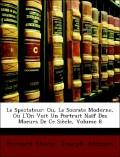 Addison, Joseph;Steele, Richard: Le Spectateur: Ou, Le Socrate Moderne, Ou L´On Voit Un Portrait Naïf Des Moeurs De Ce Siècle, Volume 8