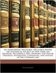 An Anniversary Discourse: Delivered Before the Historical Society of New York, On Saturday, December 6, 1823; Showing the Origin, Progress, Antiquities, Curiosities, and Nature of the Common Law - William Sampson