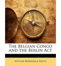 The Belgian Congo and the Berlin ACT - Arthur Berriedale Keith