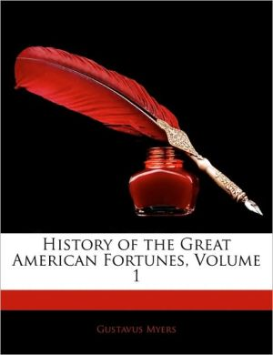History Of The Great American Fortunes, Volume 1 - Gustavus Myers