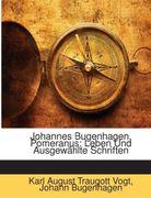 Vogt, Karl August Traugott;Bugenhagen, Johann: Johannes Bugenhagen, Pomeranus: Leben Und Ausgewählte Schriften