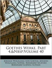 Goethes Werke, Part 4, Volume 40 - Johann Wolfgang von Goethe, Bernhard Seuffert, Johann Wolfgang Sophie