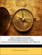 Schmidt, Wilhelm Adolf: Die Grieschischen Papyrusurkunden Der Königlichen Bibliothek Zu Berlin, Erster Theil