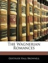 The Wagnerian Romances - Gertrude Hall Brownell