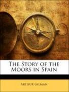Gilman, Arthur;Lane-Poole, Stanley: The Story of the Moors in Spain