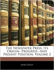 The Newspaper Press: Its Origin--Progress--And Present Position, Volume 2