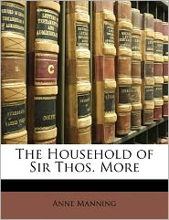The Household Of Sir Thos. More - Anne Manning
