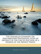 The Assembled Commons: Or, Parliamentary Biographer, with an Abstract of the Law of Election, by a Member of the Middle Temple