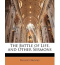 The Battle of Life, and Other Sermons - Phillips Brooks