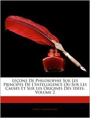Lecons De Philosophie Sur Les Principes De L'Intelligence Ou Sur Les Causes Et Sur Les Origines Des Idees, Volume 2 - Pierre Laromiguiere