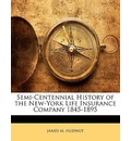 Semi-Centennial History of the New-York Life Insurance Company 1845-1895 - James M Hudnut