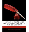 History of the Reign of Ferdinand and Isabella, the Catholic, of Spain - William Hickling Prescott