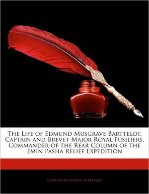 The Life Of Edmund Musgrave Barttelot, Captain And Brevet-Major Royal Fusiliers, Commander Of The Rear Column Of The Emin Pasha Relief Expedition - Edmund Musgrave Barttelot