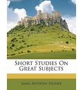 Short Studies on Great Subjects - James Anthony Froude