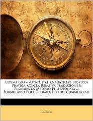 Ultima Grammatica Italiana-Inglese Teorico-Pratica: Con La Relativa Traduzione E Pronuncia. Metodo Perfezionata. Formulario Per L'operaio, Lettere Commerciali. - Anonymous