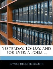 Yesterday, To-Day, And For Ever; A Poem. - Edward Henry Bickersteth