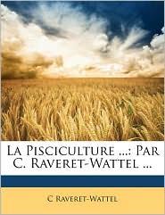 La Pisciculture.: Par C. Raveret-Wattel. - C. Raveret-Wattel