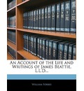 An Account of the Life and Writings of James Beattie, L.L.D... - William Forbes
