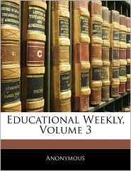 Educational Weekly, Volume 3 - . Anonymous