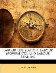 Labour Legislation, Labour Movements, And Labour Leaders - George Howell