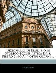 Dizionario Di Erudizione Storico-Ecclesiastica Da S. Pietro Sino Ai Nostri Giorni. - . Anonymous