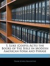 S. Luke (Gospel-Acts) the Books of the Bible in Modern American Form and Phrase - Frank Schell Ballentine