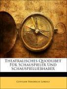 Lorenz, Gottlieb Friedrich: Theatralisches Quodlibet Für Schauspieler Und Schauspielliebhaber, Erster Theil