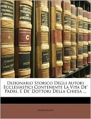 Dizionario Storico Degli Autori Ecclesiastici Contenente La Vita De' Padri, E De' Dottori Della Chiesa. - Anonymous