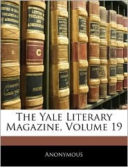 The Yale Literary Magazine, Volume 19 - . Anonymous