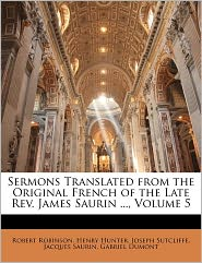 Sermons Translated From The Original French Of The Late Rev. James Saurin, Volume 5 - Robert Robinson