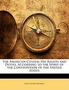 The American Citizen: His Rights and Duties, According to the Spirit of the Constitution of the United States