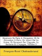 Chateaubriand, François-René: Itinéraire De Paris À Jérusalem: Et De Jérusalem À Paris, En Allant Par La Grèce, Et Revenant Par L´egypte, La Barbarie Et L´espagne, Volume 3