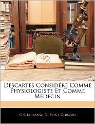 Descartes Consid R Comme Physiologiste Et Comme M Decin - G S. Bertrand De Saint-Germain