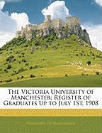 The Victoria University of Manchester: Register of Graduates Up to July 1st, 1908