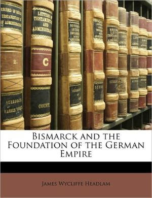 Bismarck And The Foundation Of The German Empire - James Wycliffe Headlam