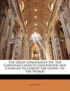 The Great Commission: Or, the Christian Church Constituted and Charged to Convey the Gospel to the World