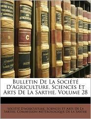 Bulletin De La Soci t D'agriculture, Sciences Et Arts De La Sarthe, Volume 28 - Created by Sciences Et Art Soci t  D'agriculture, Created by Commission M Commission M t rologique De La Sarthe