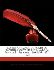 Correspondance De Roger De Rabutin, Comte De Bussy, Avec Sa Famille Et Ses Amis, 1666-1693 - Ludovic Lalanne, Roger De Bussy-Rabutin