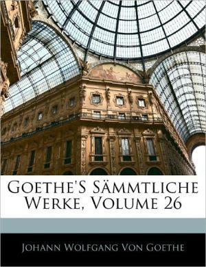 Goethe's S Mmtliche Werke, Volume 26 - Johann Wolfgang von Goethe