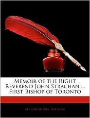 Memoir Of The Right Reverend John Strachan. First Bishop Of Toronto - Alexander Neil Bethune