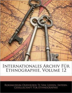 Internationales Archiv Fur Ethnographie, Volume 12 - Intern. Gesellschaft Fur Ethnographie